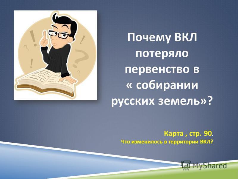 Почему ВКЛ потеряло первенство в « собирании русских земель »? Карта, стр. 90. Что изменилось в территории ВКЛ ?