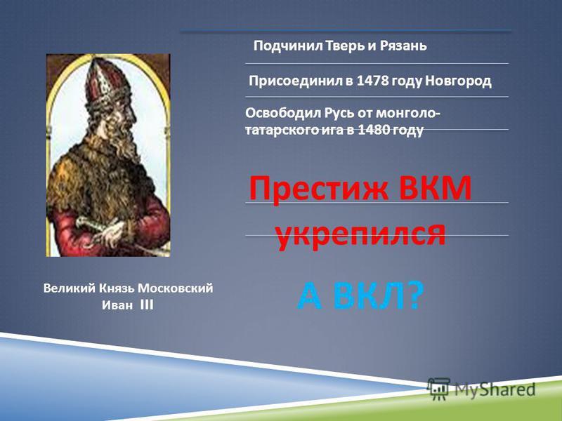 Подчинил Тверь и Рязань Присоединил в 1478 году Новгород Освободил Русь от монголо - татарского ига в 1480 году Престиж ВКМ укрепился А ВКЛ ? Великий Князь Московский Иван III