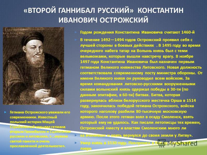 « ВТОРОЙ ГАННИБАЛ РУССКИЙ » КОНСТАНТИН ИВАНОВИЧ ОСТРОЖСКИЙ Годом рождения Константина Ивановича считают 1460- й В течение 14921494 годов Острожский проявил себя с лучшей стороны в боевых действиях. В 1495 году во время очередного набега татар на Волы
