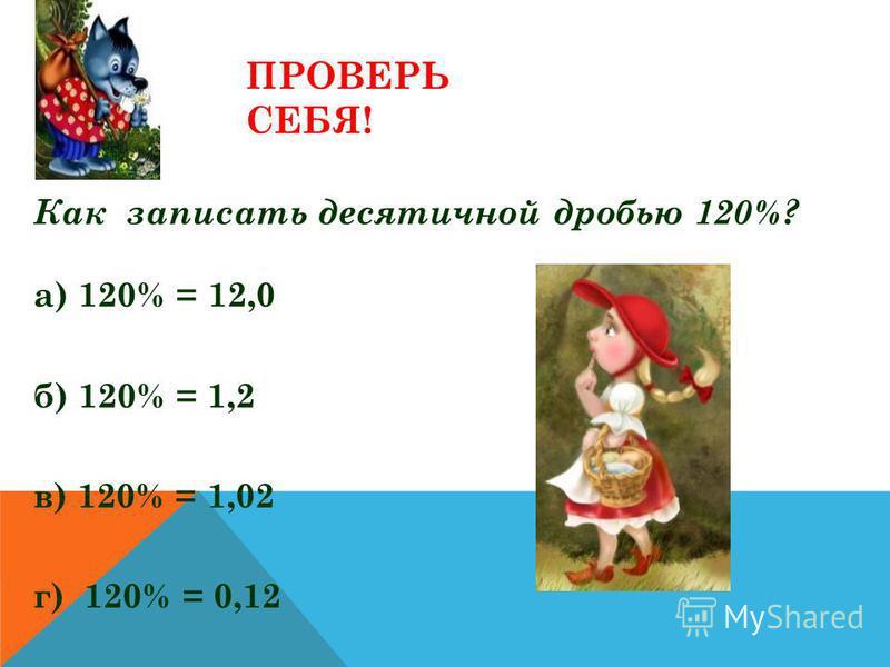 ПРОВЕРЬ СЕБЯ! Как записать десятичной дробью 120%? а) 120% = 12,0 б) 120% = 1,2 в) 120% = 1,02 г) 120% = 0,12