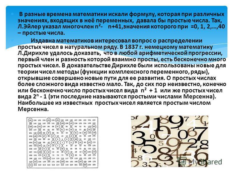 В разные времена математики искали формулу, которая при различных значениях, входящих в неё переменных, давала бы простые числа. Так, Л.Эйлер указал многочлен n²- n+41,значения которого при =0, 1, 2,…,40 – простые числа. Издавна математиков интересов