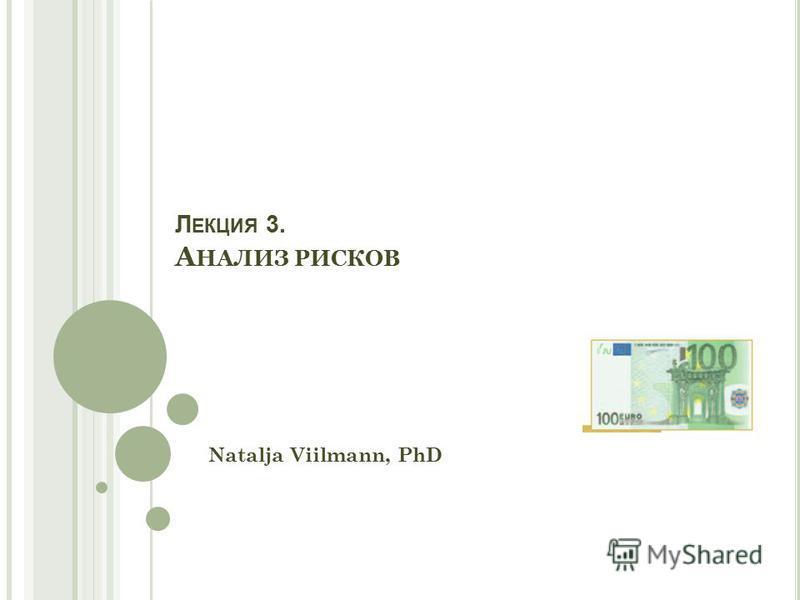 Л ЕКЦИЯ 3. А НАЛИЗ РИСКОВ Natalja Viilmann, PhD