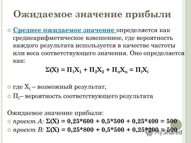 Среднее ожидаемое значение определяется как среднеарифметическое взвешенное, где вероятность каждого результата используется в качестве частоты или веса соответствующего значения. Оно определяется как: Σ(X) = П 1 X 1 + П 2 X 2 + П n X n = П i X i где