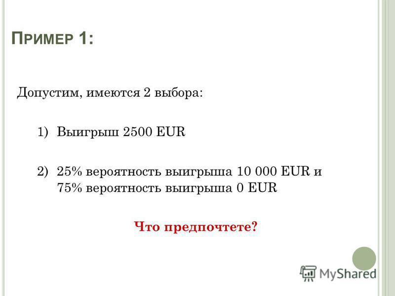 П РИМЕР 1: Допустим, имеются 2 выбора: 1) Выигрыш 2500 EUR 2) 25% вероятность выигрыша 10 000 EUR и 75% вероятность выигрыша 0 EUR Что предпочтете?