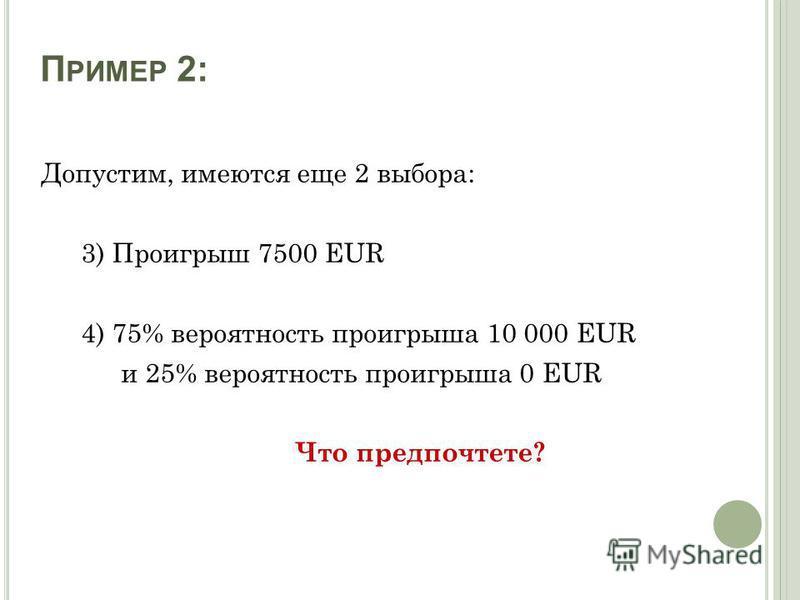 П РИМЕР 2: Допустим, имеются еще 2 выбора: 3) Проигрыш 7500 EUR 4) 75% вероятность проигрыша 10 000 EUR и 25% вероятность проигрыша 0 EUR Что предпочтете?