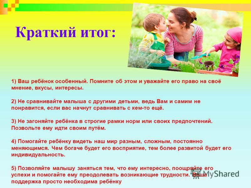 Краткий итог: 1) Ваш ребёнок особенный. Помните об этом и уважайте его право на своё мнение, вкусы, интересы. 2) Не сравнивайте малыша с другими детьми, ведь Вам и самим не понравится, если вас начнут сравнивать с кем-то ещё. 3) Не загоняйте ребёнка
