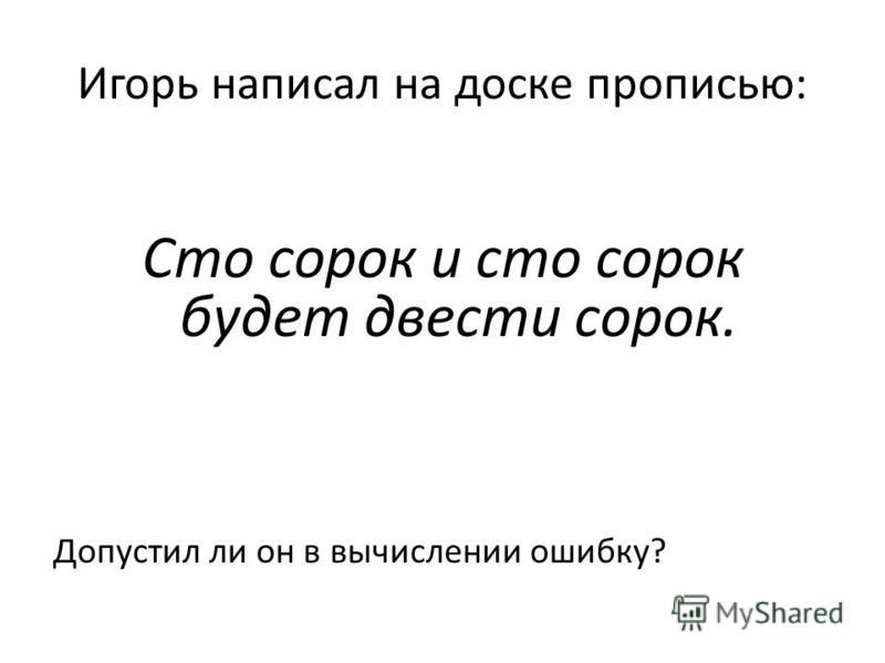 Игорь написал на доске прописью: Сто сорок и сто сорок будет двести сорок. Допустил ли он в вычислении ошибку?