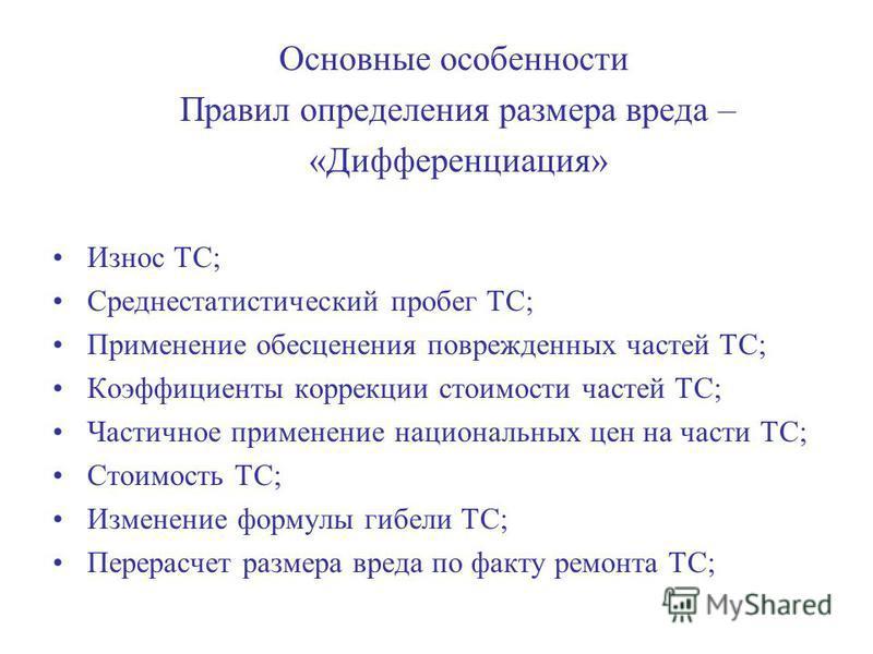 Основные особенности Правил определения размера вреда – «Дифференциация» Износ ТС; Среднестатистический пробег ТС; Применение обесценения поврежденных частей ТС; Коэффициенты коррекции стоимости частей ТС; Частичное применение национальных цен на час