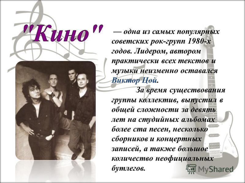 одна из самых популярных советских рок-групп 1980-х годов. Лидером, автором практически всех текстов и музыки неизменно оставался Виктор Цой. За время существования группы коллектив, выпустил в общей сложности за девять лет на студийных альбомах боле