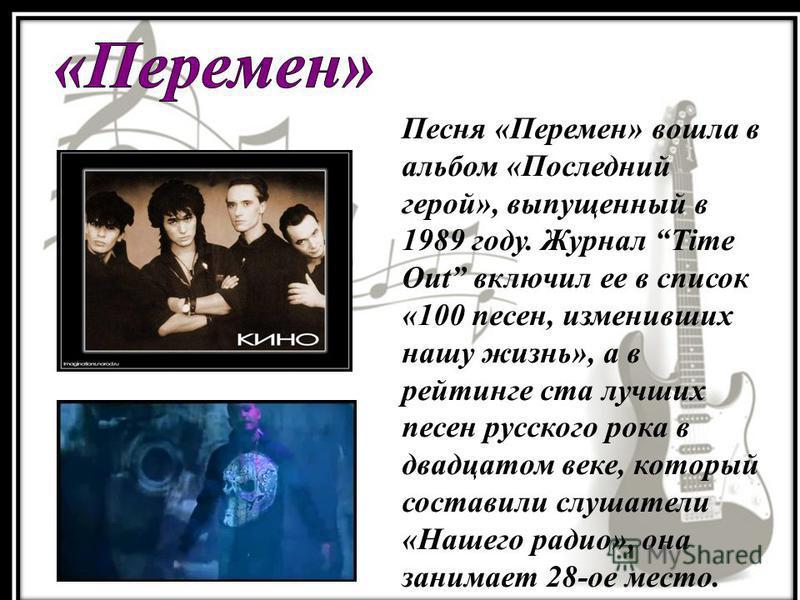 Песня «Перемен» вошла в альбом «Последний герой», выпущенный в 1989 году. Журнал Time Out включил ее в список «100 песен, изменивших нашу жизнь», а в рейтинге ста лучших песен русского рока в двадцатом веке, который составили слушатели «Нашего радио»