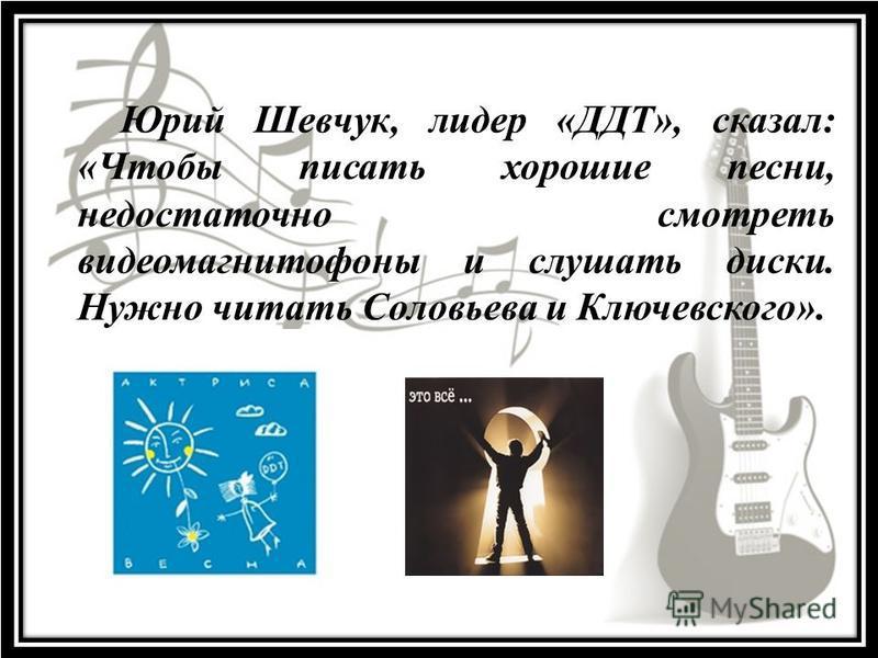 Юрий Шевчук, лидер «ДДТ», сказал: «Чтобы писать хорошие песни, недостаточно смотреть видеомагнитофоны и слушать диски. Нужно читать Соловьева и Ключевского».