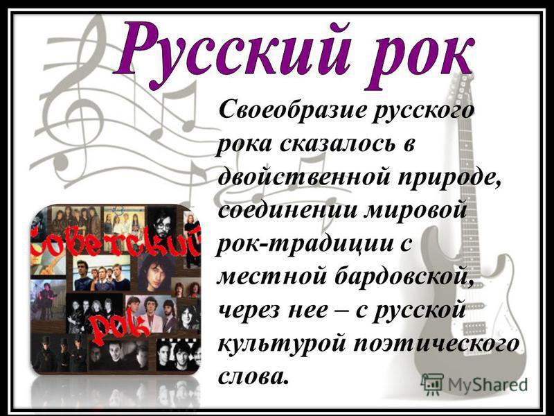 Своеобразие русского рока сказалось в двойственной природе, соединении мировой рок-традиции с местной бардовской, через нее – с русской культурой поэтического слова.