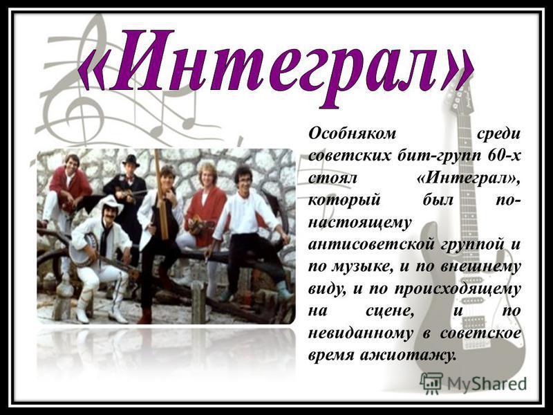 Особняком среди советских бит-групп 60-х стоял «Интеграл», который был по- настоящему антисоветской группой и по музыке, и по внешнему виду, и по происходящему на сцене, и по невиданному в советское время ажиотажу.