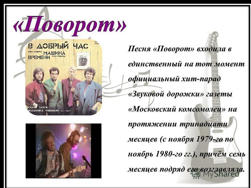 Песня «Поворот» входила в единственный на тот момент официальный хит-парад «Звуковой дорожки» газеты «Московский комсомолец» на протяжении тринадцати месяцев (с ноября 1979-го по ноябрь 1980-го гг.), причём семь месяцев подряд его возглавляла.