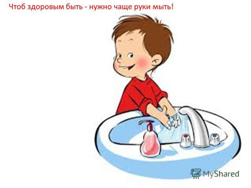 Чтоб здоровым быть - нужно чаще руки мыть!