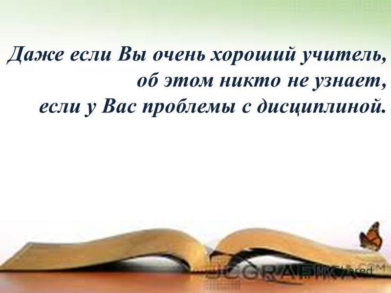 Даже если Вы очень хороший учитель, об этом никто не узнает, если у Вас проблемы с дисциплиной.