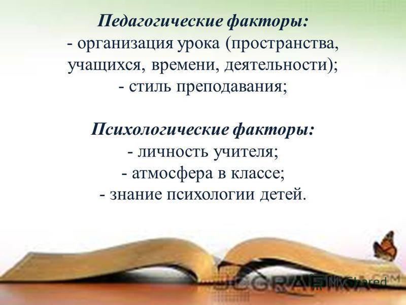 Педагогические факторы: - организация урока (пространства, учащихся, времени, деятельности); - стиль преподавания; Психологические факторы: - личность учителя; - атмосфера в классе; - знание психологии детей.
