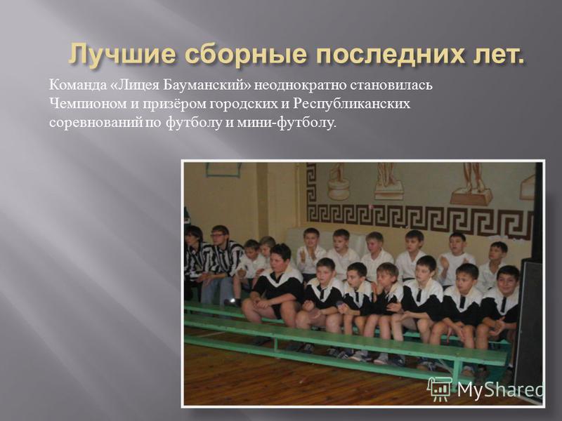 Команда « Лицея Бауманский » неоднократно становилась Чемпионом и призёром городских и Республиканских соревнований по футболу и мини - футболу.