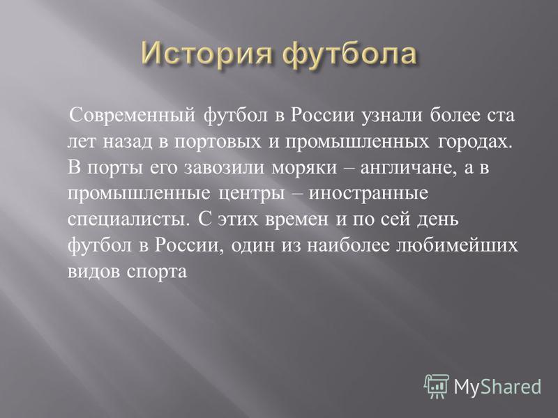 Современный футбол в России узнали более ста лет назад в портовых и промышленных городах. В порты его завозили моряки – англичане, а в промышленные центры – иностранные специалисты. С этих времен и по сей день футбол в России, один из наиболее любиме