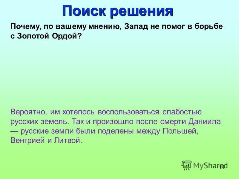 14 Поиск решения Почему, по вашему мнению, Запад не помог в борьбе с Золотой Ордой? Вероятно, им хотелось воспользоваться слабостью русских земель. Так и произошло после смерти Даниила русские земли были поделены между Польшей, Венгрией и Литвой.