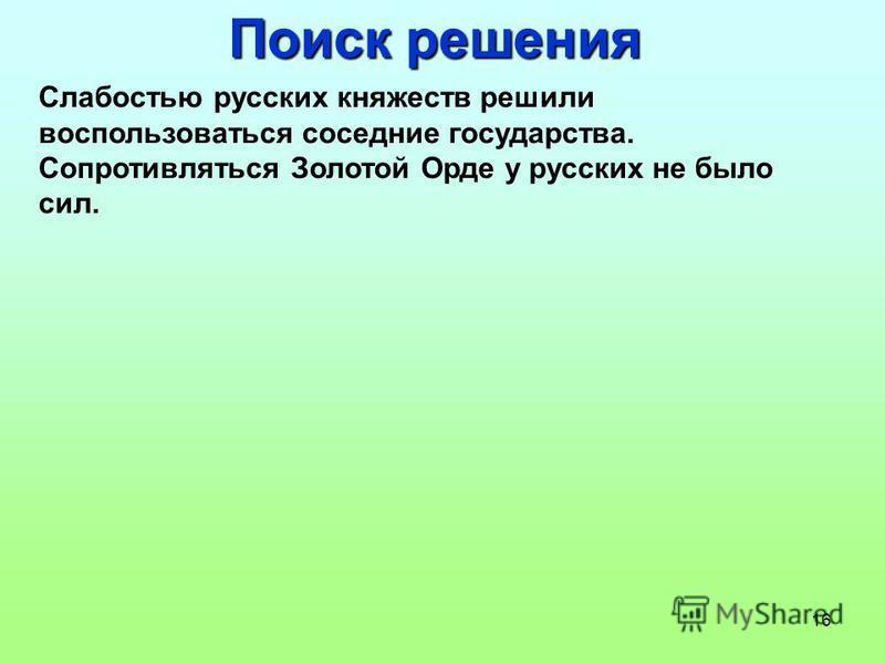 16 Поиск решения Слабостью русских княжеств решили воспользоваться соседние государства. Сопротивляться Золотой Орде у русских не было сил.