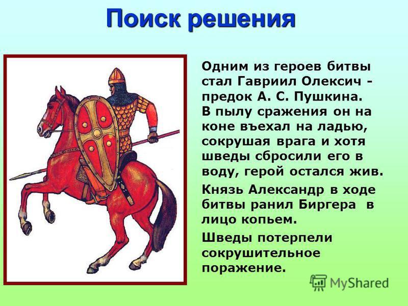 Одним из героев битвы стал Гавриил Олексич - предок А. С. Пушкина. В пылу сражения он на коне въехал на ладью, сокрушая врага и хотя шведы сбросили его в воду, герой остался жив. Князь Александр в ходе битвы ранил Биргера в лицо копьем. Шведы потерпе