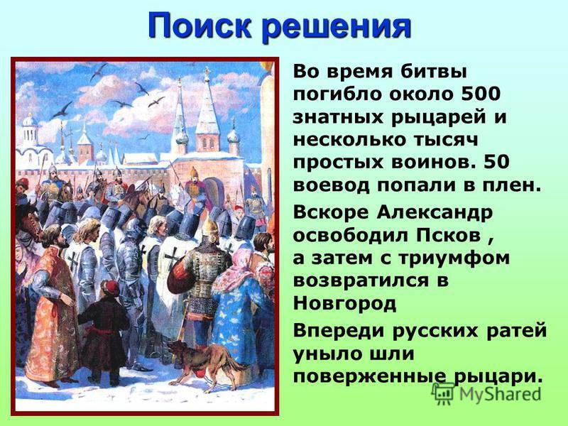 Поиск решения Во время битвы погибло около 500 знатных рыцарей и несколько тысяч простых воинов. 50 воевод попали в плен. Вскоре Александр освободил Псков, а затем с триумфом возвратился в Новгород Впереди русских ратей уныло шли поверженные рыцари.
