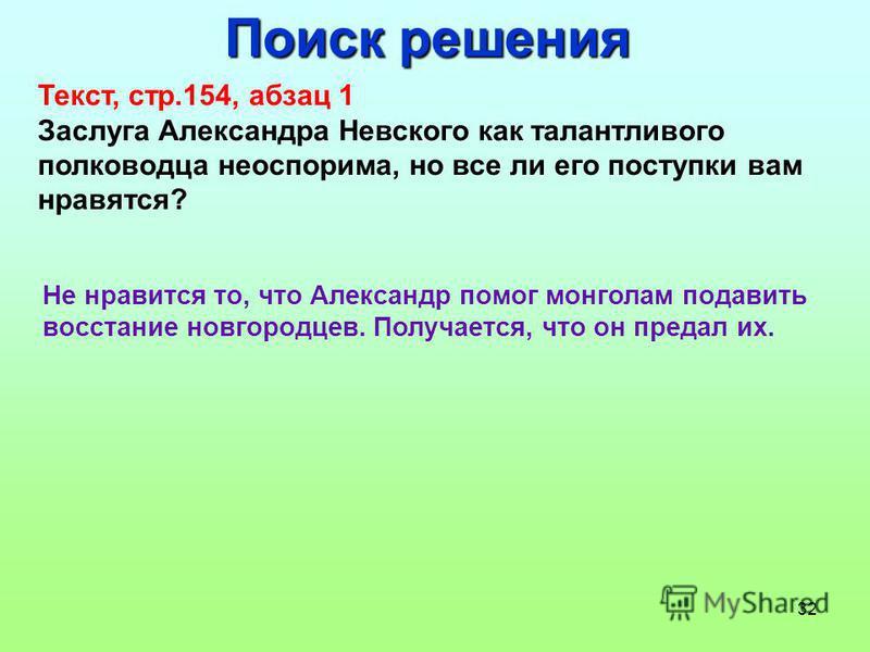 32 Поиск решения Текст, стр.154, абзац 1 Заслуга Александра Невского как талантливого полководца неоспорима, но все ли его поступки вам нравятся? Не нравится то, что Александр помог монголам подавить восстание новгородцев. Получается, что он предал и