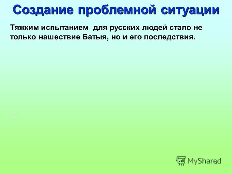 7 Создание проблемной ситуации Тяжким испытанием для русских людей стало не только нашествие Батыя, но и его последствия. -