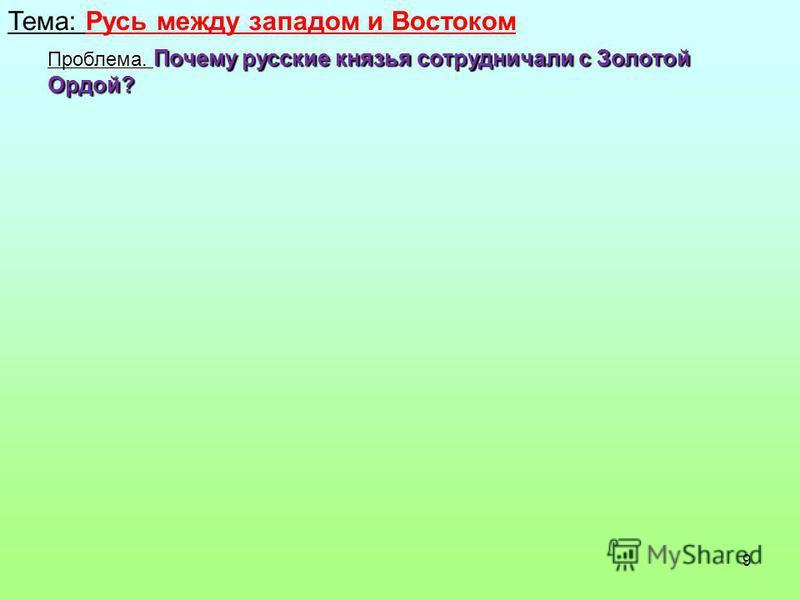 9 Тема: Русь между западом и Востоком Проблема. Почему русские князья сотрудничали с Золотой Ордой?