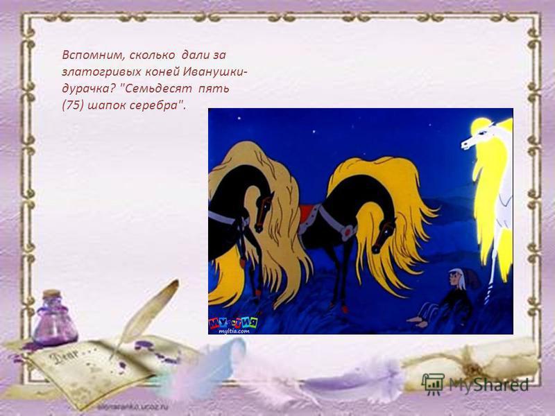 Вспомним, сколько дали за златогривых коней Иванушки- дурачка? Семьдесят пять (75) шапок серебра.