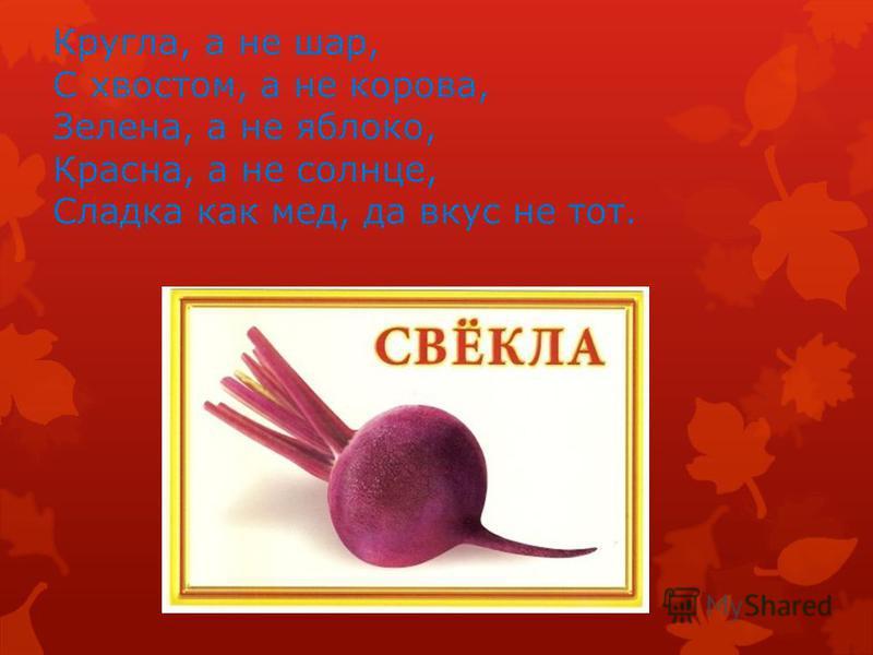 Кругла, а не шар, С хвостом, а не корова, Зелена, а не яблоко, Красна, а не солнце, Сладка как мед, да вкус не тот.