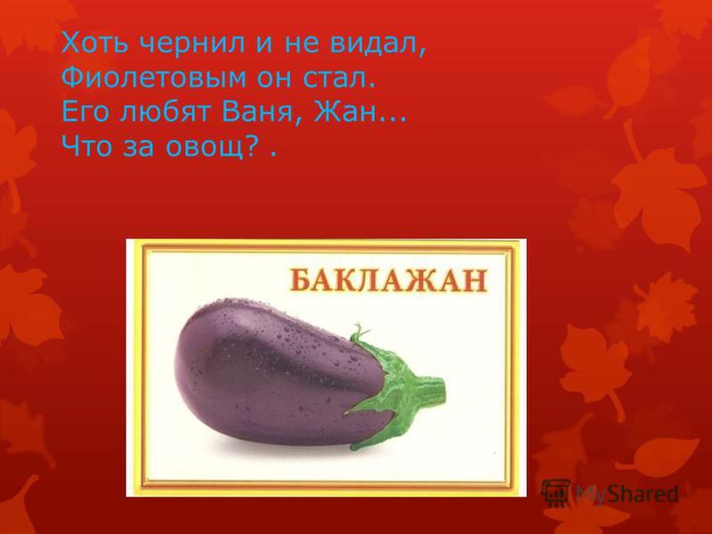 Хоть чернил и не видал, Фиолетовым он стал. Его любят Ваня, Жан... Что за овощ?.
