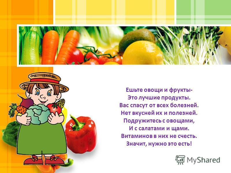 Ешьте овощи и фрукты- Это лучшие продукты. Вас спасут от всех болезней. Нет вкусней их и полезней. Подружитесь с овощами, И с салатами и щами. Витаминов в них не счесть. Значит, нужно это есть!