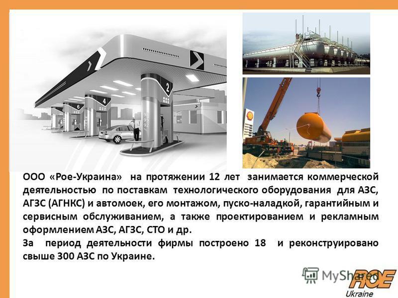 ООО «Рое-Украина» на протяжении 12 лет занимается коммерческой деятельностью по поставкам технологического оборудования для АЗС, АГЗС (АГНКС) и автомоек, его монтажом, пуско-наладкой, гарантийным и сервисным обслуживанием, а также проектированием и р
