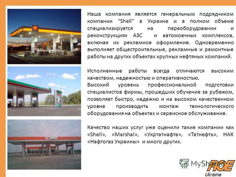 Наша компания является генеральным подрядчиком компании Shell в Украине и в полном объеме специализируется на переоборудовании и реконструкциях АЗС и автомоечных комплексов, включая их рекламное оформление. Одновременно выполняет общестроительные, ре