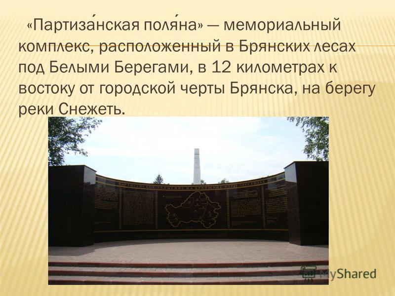 «Партизанская поляна» мемориальный комплекс, расположенный в Брянских лесах под Белыми Берегами, в 12 километрах к востоку от городской черты Брянска, на берегу реки Снежеть.
