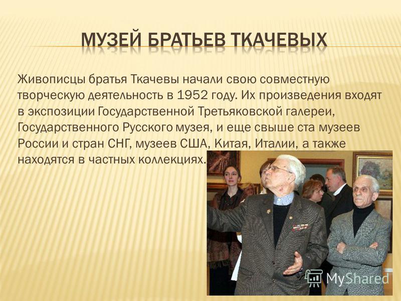 Живописцы братья Ткачевы начали свою совместную творческую деятельность в 1952 году. Их произведения входят в экспозиции Государственной Третьяковской галереи, Государственного Русского музея, и еще свыше ста музеев России и стран СНГ, музеев США, Ки