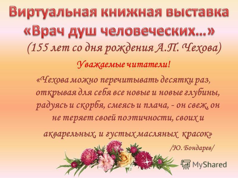 (155 лет со дня рождения А.П. Чехова) Уважаемые читатели! «Чехова можно перечитывать десятки раз, открывая для себя все новые и новые глубины, радуясь и скорбя, смеясь и плача, - он свеж, он не теряет своей поэтичности, своих и акварельных, и густых