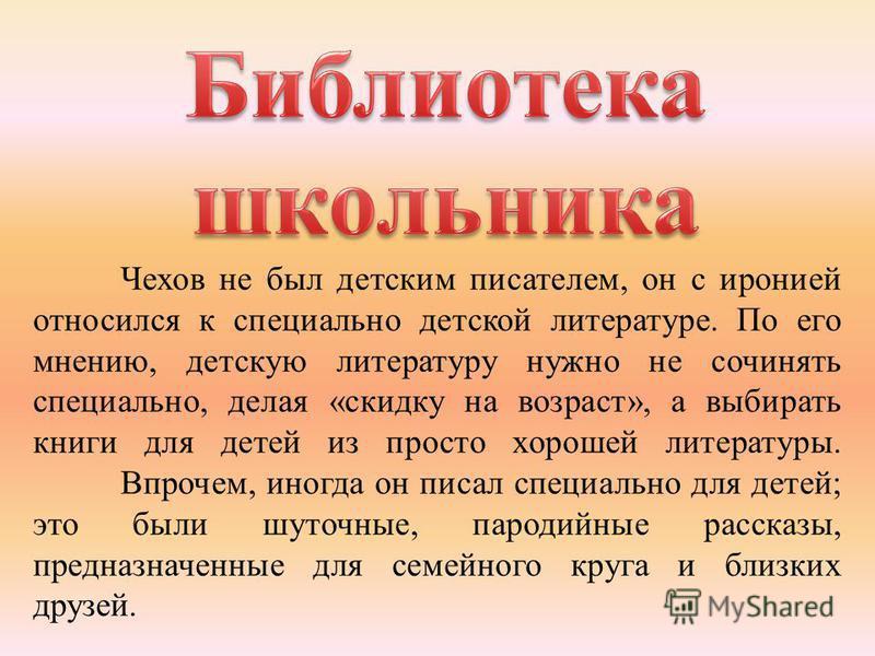 Чехов не был детским писателем, он с иронией относился к специально детской литературе. По его мнению, детскую литературу нужно не сочинять специально, делая «скидку на возраст», а выбирать книги для детей из просто хорошей литературы. Впрочем, иногд