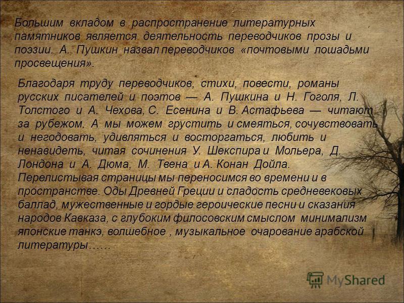 Большим вкладом в распространение литературных памятников является деятельность переводчиков прозы и поэзии. А. Пушкин назвал переводчиков «почтовыми лошадьми просвещения». Благодаря труду переводчиков, стихи, повести, романы русских писателей и поэт