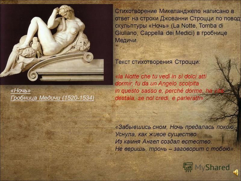 Стихотворение Микеланджело написано в ответ на строки Джованни Строцци по поводу скульптуры «Ночь» (La Notte, Tomba di Giuliano, Cappella dei Medici) в гробнице Медичи. Текст стихотворения Строцци: «la Notte che tu vedi in sì dolci atti dormir, fu da