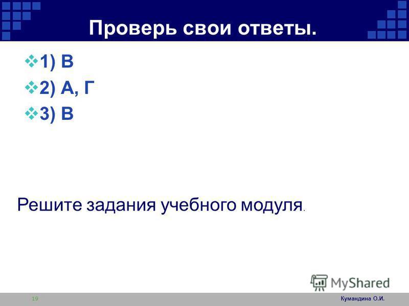 Проверь свои ответы. 1) В 2) А, Г 3) В Кумандина О.И. 19 Решите задания учебного модуля.