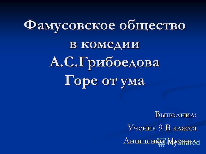 Фамусовское общество в комедии А.С.Грибоедова Горе от ума Выполнил: Ученик 9 В класса Анищенко Михаил