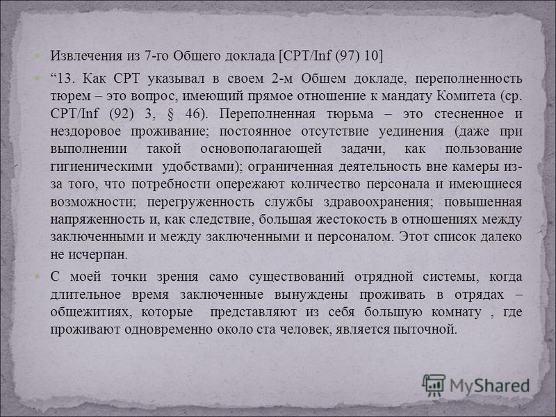 Извлечения из 7-го Общего доклада [CPT/Inf (97) 10] 13. Как CPT указывал в своем 2-м Общем докладе, переполненность тюрем – это вопрос, имеющий прямое отношение к мандату Комитета (ср. CPT/Inf (92) 3, § 46). Переполненная тюрьма – это стесненное и не