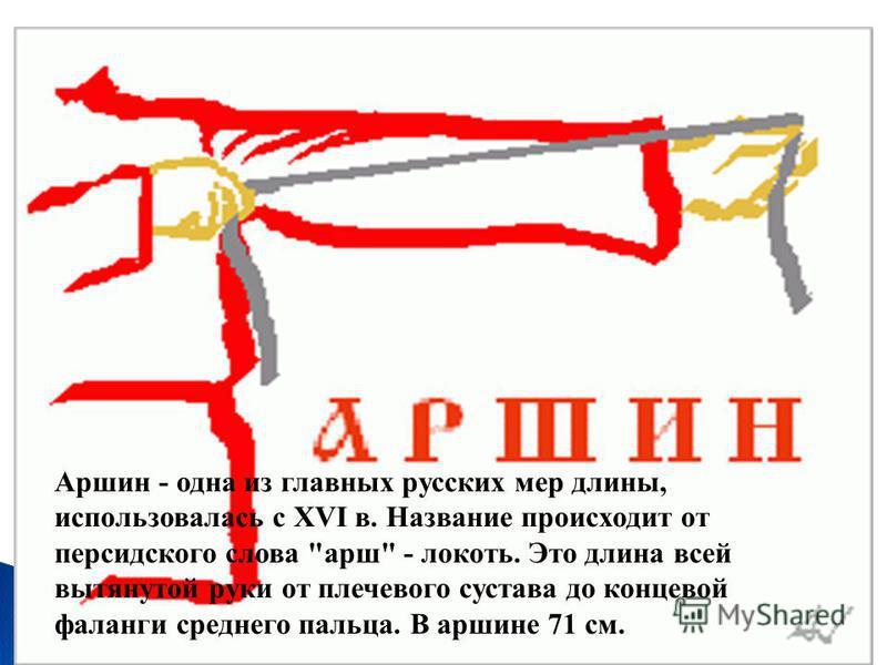 Аршин - одна из главных русских мер длины, использовалась с XVI в. Название происходит от персидского слова марш - локоть. Это длина всей вытянутой руки от плечевого сустава до концевой фаланги среднего пальца. В маршине 71 см.