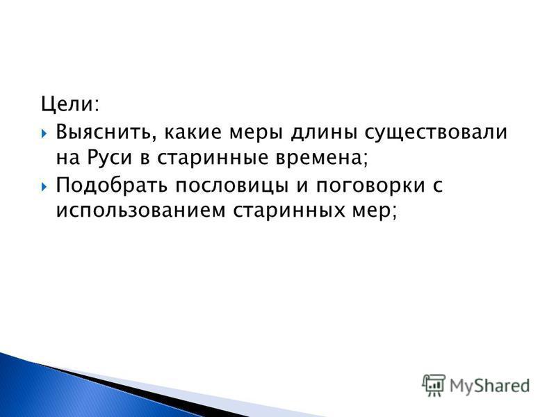Цели: Выяснить, какие меры длины существовали на Руси в старинные времена; Подобрать пословицы и поговорки с использованием старинных мер;