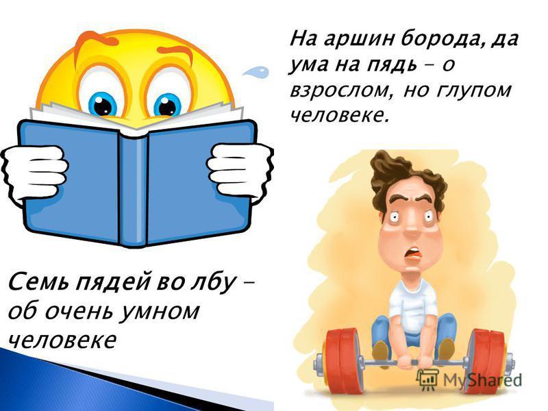 Семь пядей во лбу - об очень умном человеке На маршин борода, да ума на пядь - о взрослом, но глупом человеке.