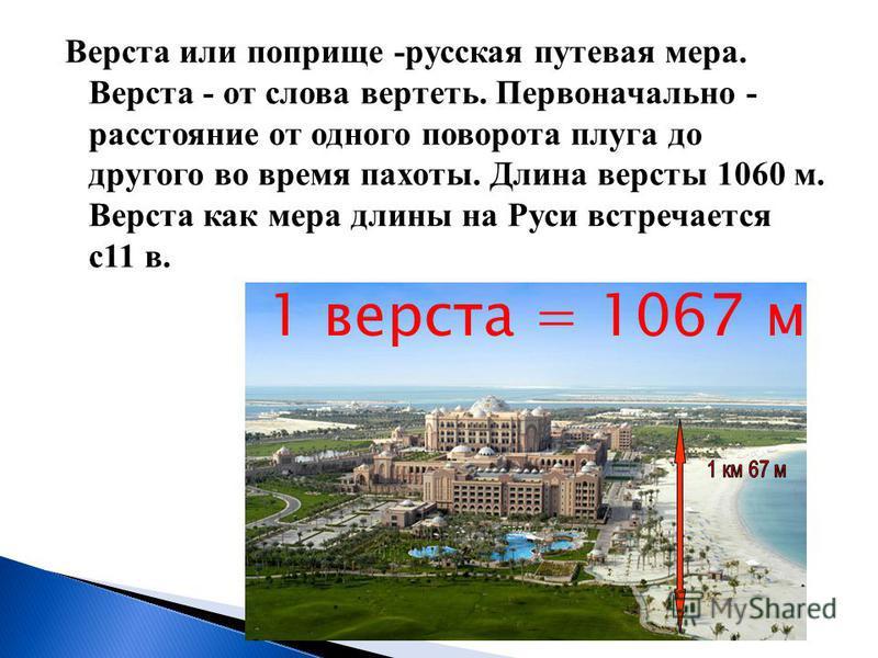 Верста или поприще -русская путевая мера. Верста - от слова вертеть. Первоначально - расстояние от одного поворота плуга до другого во время пахоты. Длина версты 1060 м. Верста как мера длины на Руси встречается с 11 в. 1 верста = 1067 м
