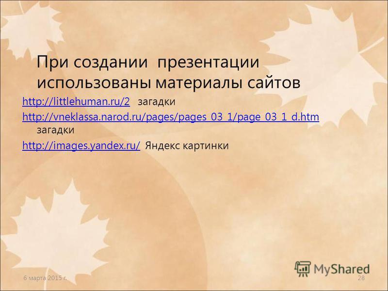 6 марта 2015 г.28 При создании презентации использованы материалы сайтов http://littlehuman.ru/2http://littlehuman.ru/2 загадки http://vneklassa.narod.ru/pages/pages_03_1/page_03_1_d.htm http://vneklassa.narod.ru/pages/pages_03_1/page_03_1_d.htm зага